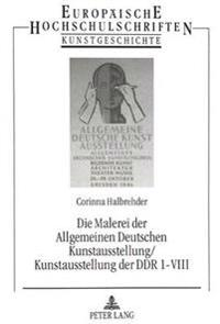 Die Malerei Der Allgemeinen Deutschen Kunstausstellung/Kunstausstellung Der Ddr 1-VIII: Mit 920 Kurzbiographien Und Einer Umfassenden Bibliographie