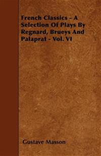French Classics - A Selection Of Plays By Regnard, Brueys And Palaprat - Vol. VI
