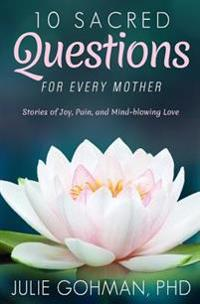 10 Sacred Questions for Every Mother: Stories of Joy, Pain, and Mind-Blowing Love