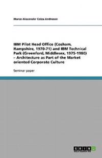 IBM Pilot Head Office (Cosham, Hampshire, 1970-71) and IBM Technical Park (Greenford, Middlesex, 1975-1980) - Architecture as Part of the Market Oriented Corporate Culture