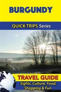 Burgundy Travel Guide (Quick Trips Series): Sights, Culture, Food, Shopping & Fun