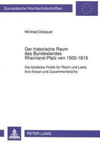 Der Historische Raum Des Bundeslandes Rheinland-Pfalz Von 1500-1815: Die Fuerstliche Politik Fuer Reich Und Land, Ihre Krisen Und Zusammenbrueche