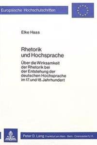Rhetorik Und Hochsprache: Ueber Die Wirksamkeit Der Rhetorik Bei Der Entstehung Der Deutschen Hochsprache Im 17. Und 18. Jahrhundert