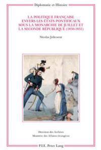 La Politique Française Envers Les États Pontificaux Sous La Monarchie de Juillet Et La Seconde République (1830-1851)