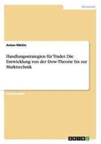 Handlungsstrategien Fur Trader. Die Entwicklung Von Der Dow-Theorie Bis Zur Markttechnik