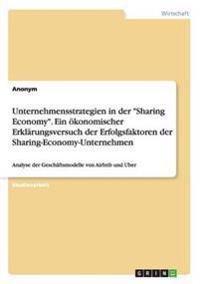 Unternehmensstrategien in Der Sharing Economy. Ein Okonomischer Erklarungsversuch Der Erfolgsfaktoren Der Sharing-Economy-Unternehmen