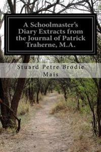 A Schoolmaster's Diary Extracts from the Journal of Patrick Traherne, M.A.