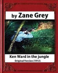 Ken Ward in the Jungle (1912), by Zane Grey (Original Version)