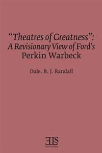 Theatres of Greatness: A Revisionary View of Ford's Perkin Warbeck