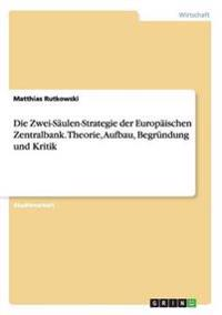 Die Zwei-Saulen-Strategie Der Europaischen Zentralbank. Theorie, Aufbau, Begrundung Und Kritik
