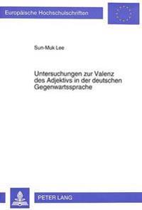Untersuchungen Zur Valenz Des Adjektivs in Der Deutschen Gegenwartssprache: Die Morphosyntaktische Und Logisch-Semantische Bestimmung Der Ergaenzungen
