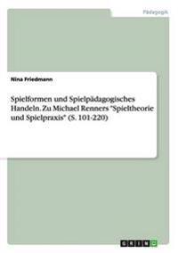Spielformen Und Spielpadagogisches Handeln. Zu Michael Renners Spieltheorie Und Spielpraxis (S. 101-220)