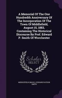 A Memorial of the One Hundredth Anniversary of the Incorporation of the Town of Middlefield, August 15, 1883, Containing the Historical Discourse by Prof. Edward P. Smith of Worchester