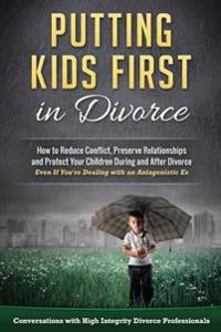 Putting Kids First in Divorce: How to Reduce Conflict, Preserve Relationships and Protect Children During and After Divorce