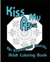 Kiss My Ass: An Irreverent Words Adult Coloring Book