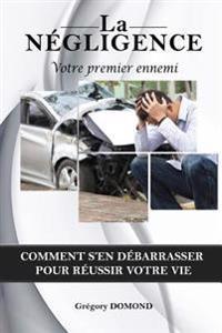 La Negligence, Votre Premier Ennemi: Comment S'En Debarrasser Pour Reussir Votre Vie