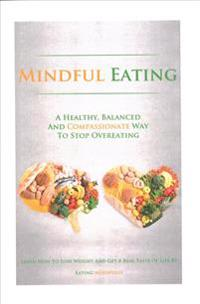 Mindful Eating: A Healthy, Balanced and Compassionate Way to Stop Overeating, How to Lose Weight and Get a Real Taste of Life by Eatin
