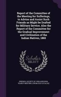 Report of the Committee of the Meeting for Sufferings, to Advise and Assist Such Friends as Might Be Drafted for Military Service. Also the Report of the Committee for the Gradual Improvement and Civilization of the Indian Natives, 1865