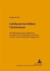 Lehrkunst Im Fruehen Christentum: Die Bildungsdimension Didaktischer Prinzipien in Der Hellenistisch-Roemischen Literatur Und Im Lukanischen Doppelwer