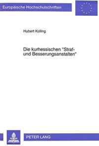 Die Kurhessischen -Straf- Und Besserungsanstalten-: Institutionen Des Strafvollzugs Zwischen Fuersorge, Vergeltung Und Abschreckung