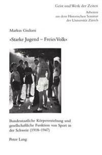 Starke Jugend - Freies Volk: Bundesstaatliche Koerpererziehung Und Gesellschaftliche Funktion Von Sport in Der Schweiz (1918-1947)