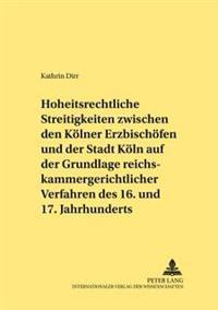 Hoheitsrechtliche Streitigkeiten Zwischen Den Koelner Erzbischoefen Und Der Stadt Koeln Auf Grundlage Reichskammergerichtlicher Verfahren Des 16. Und