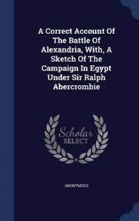 A Correct Account of the Battle of Alexandria, With, a Sketch of the Campaign in Egypt Under Sir Ralph Abercrombie