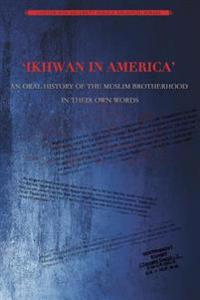 Ikhwan in America: An Oral History of the Muslim Brotherhood in Their Own Words