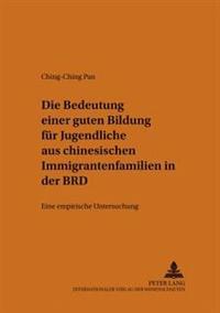 Die Bedeutung Einer Guten Bildung Fuer Jugendliche Aus Chinesischen Immigrantenfamilien in Der Brd: Eine Empirische Untersuchung = Die Bedeutung Einer