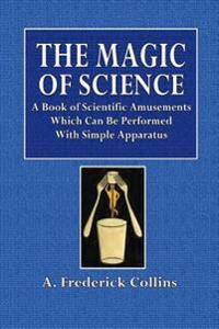 The Magic of Science: A Book of Scientific Amusements Which Can Be Performed with Simple Aparatus