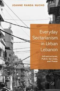 Everyday Sectarianism in Urban Lebanon: Infrastructures, Public Services, and Power