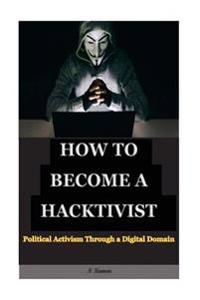 How to Become a Hacktivist: Political Activism Through a Digital Domain