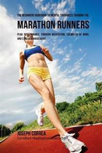 The Beginners Guidebook to Mental Toughness Training for Marathon Runners: Peak Performance Through Meditation, Calmness of Mind, and Stress Managemen