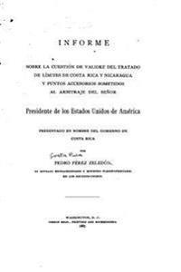 Informe Sobre La Cuestion de Validez del Tratado de Limites de Costa Rica y Nicaragua y Punto Accessorios Sometidos Al Arbitraje del Senor Presidente