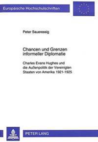Chancen Und Grenzen Informeller Diplomatie: Charles Evans Hughes Und Die Aussenpolitik Der Vereinigten Staaten Von Amerika 1921-1925