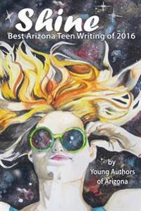Shine: Best Arizona Teen Writing of 2016