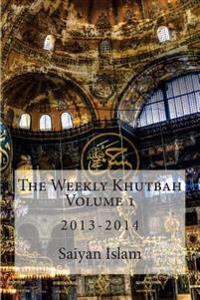The Weekly Khutbah Volume 1: 2013-2014