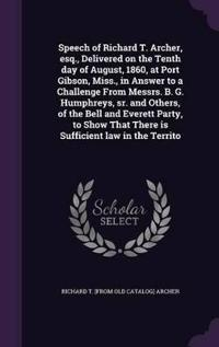 Speech of Richard T. Archer, Esq., Delivered on the Tenth Day of August, 1860, at Port Gibson, Miss., in Answer to a Challenge from Messrs. B. G. Humphreys, Sr. and Others, of the Bell and Everett Party, to Show That There Is Sufficient Law in the Territo