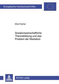 Sozialwissenschaftliche Theoriebildung Und Das Problem Der Mediation