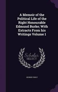 A Memoir of the Political Life of the Right Honourable Edmund Burke; With Extracts from His Writings Volume 1