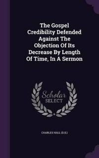 The Gospel Credibility Defended Against the Objection of Its Decrease by Length of Time, in a Sermon