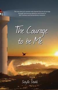 The Courage to Be Me: The True Story of a Woman Who Learned the Art of Courage Through Overcoming Obstacles and Lessons in Life's Ordinary a