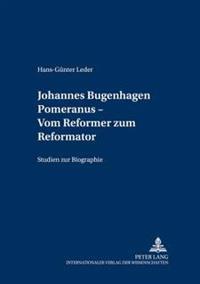 Johannes Bugenhagen Pomeranus - Vom Reformer Zum Reformator: Studien Zur Biographie