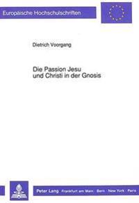 Die Passion Jesu Und Christi in Der Gnosis