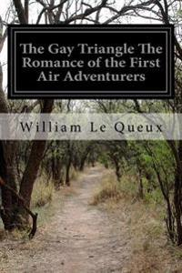 The Gay Triangle the Romance of the First Air Adventurers