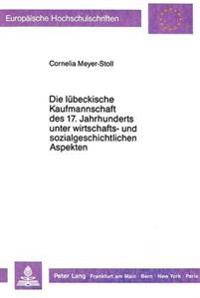 Die Luebeckische Kaufmannschaft Des 17. Jahrhunderts Unter Wirtschafts- Und Sozialgeschichtlichen Aspekten