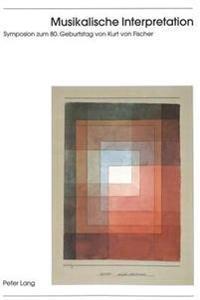 Musikalische Interpretation: Reflexionen Im Spannungsfeld Von Notentext, Werkcharakter Und Auffuehrung. Symposion Zum 80. Geburtstag Von Kurt Von F