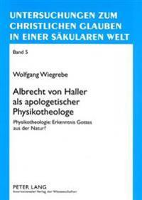 Albrecht Von Haller ALS Apologetischer Physikotheologe: Physikotheologie: Erkenntnis Gottes Aus Der Natur?