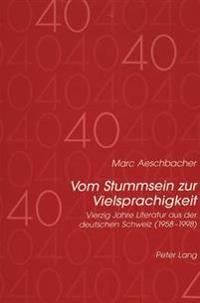 Vom Stummsein Zur Vielsprachigkeit: Vierzig Jahre Literatur Aus Der Deutschen Schweiz (1958-1998)