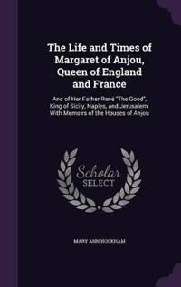 The Life and Times of Margaret of Anjou, Queen of England and France